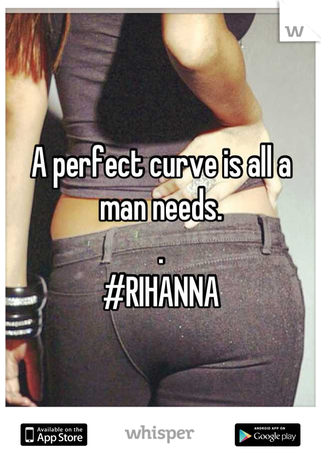 A perfect curve is all a man needs.  . #RIHANNA