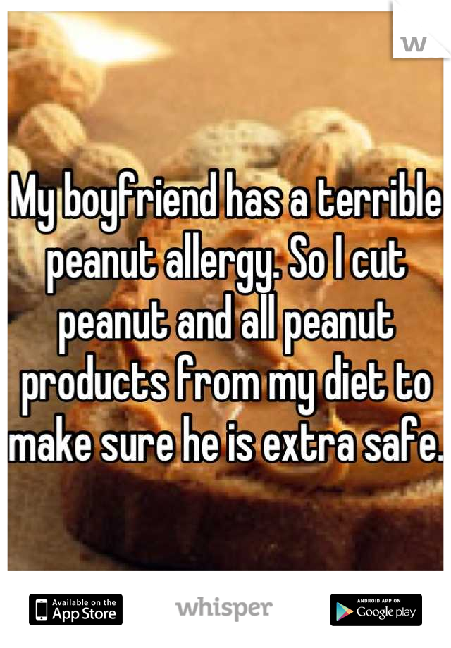 My boyfriend has a terrible peanut allergy. So I cut peanut and all peanut products from my diet to make sure he is extra safe.