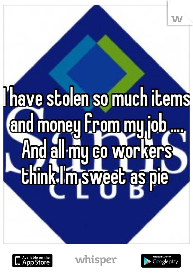 I have stolen so much items and money from my job .... And all my co workers think I'm sweet as pie