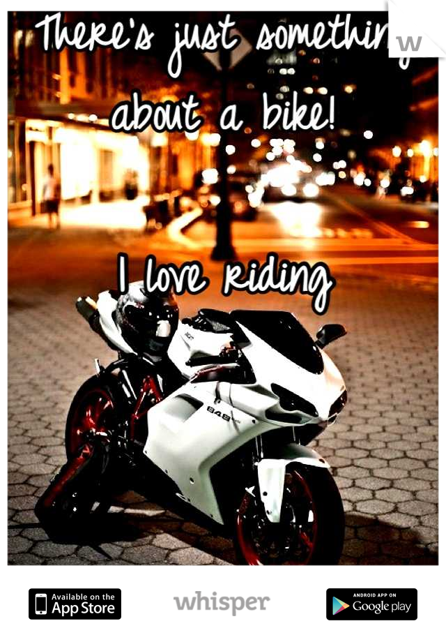 There's just something about a bike!  I love riding    F
