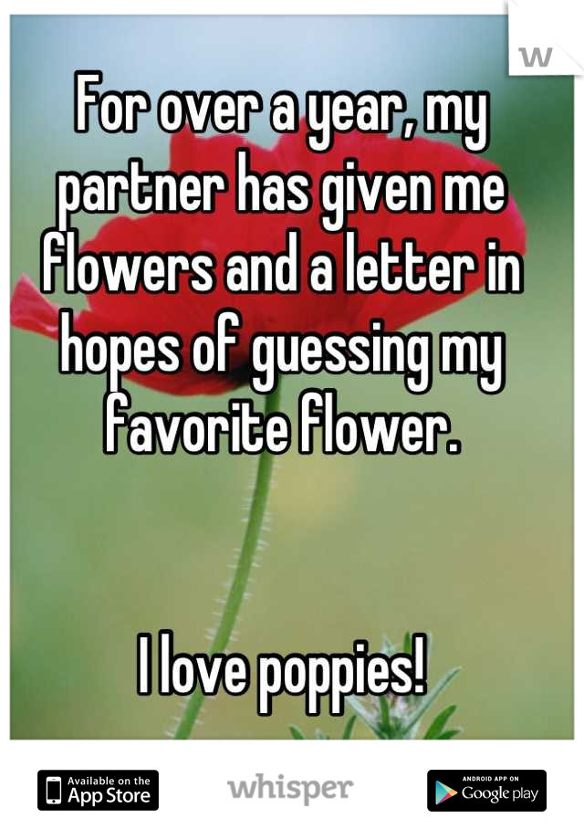 For over a year, my partner has given me  flowers and a letter in hopes of guessing my favorite flower.    I love poppies!