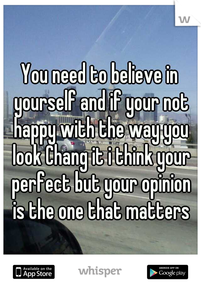 You need to believe in yourself and if your not happy with the way you look Chang it i think your perfect but your opinion is the one that matters