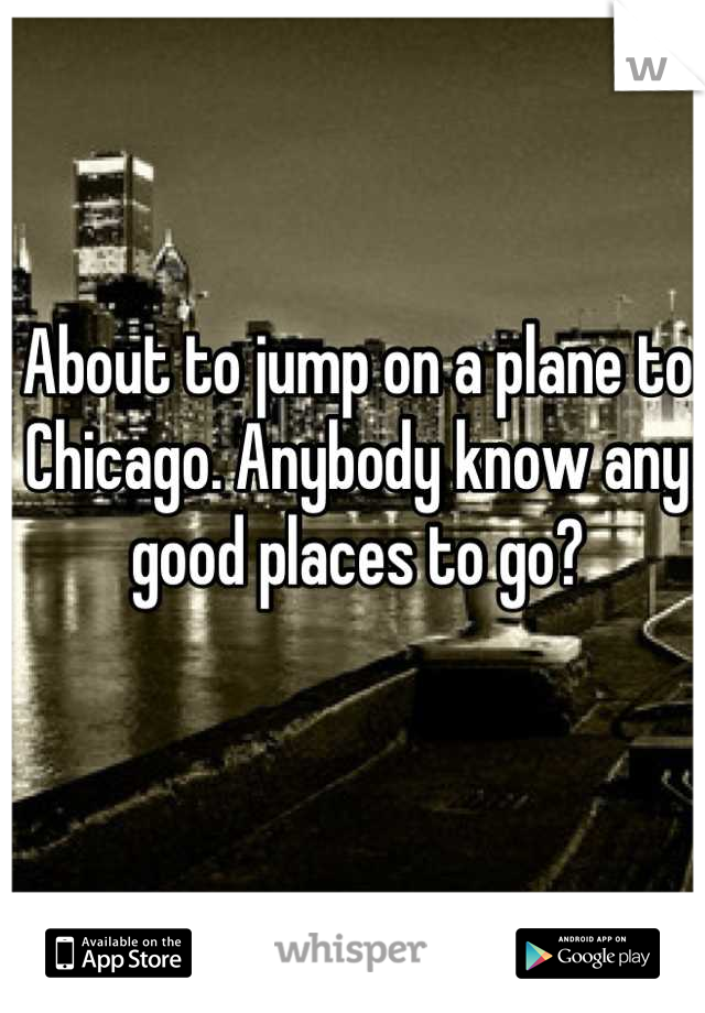 About to jump on a plane to Chicago. Anybody know any good places to go?