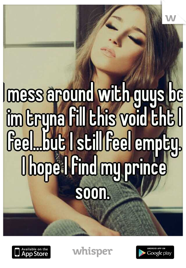 I mess around with guys bc im tryna fill this void tht I feel...but I still feel empty. I hope I find my prince soon.