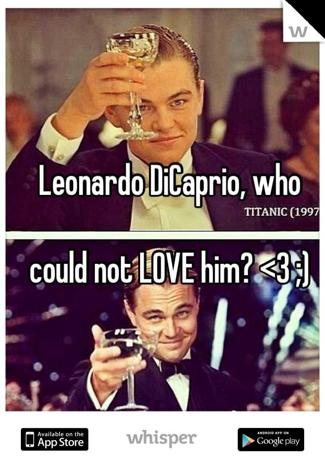 Leonardo DiCaprio, who   could not LOVE him? <3 ;)