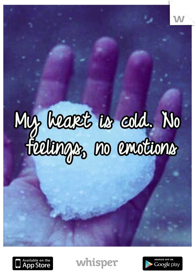 My heart is cold. No feelings, no emotions
