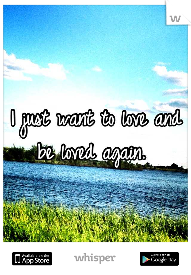 I just want to love and be loved again.