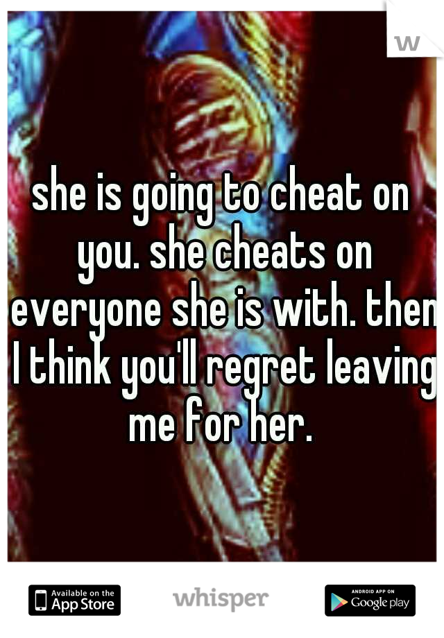 she is going to cheat on you. she cheats on everyone she is with. then I think you'll regret leaving me for her.
