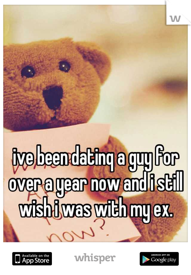 ive been datinq a guy for over a year now and i still wish i was with my ex.
