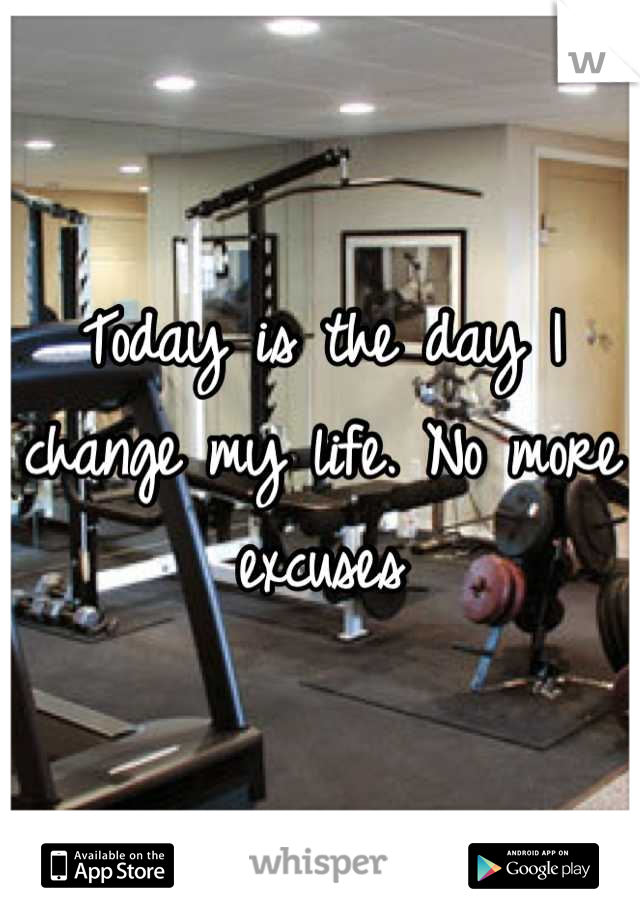 Today is the day I change my life. No more excuses