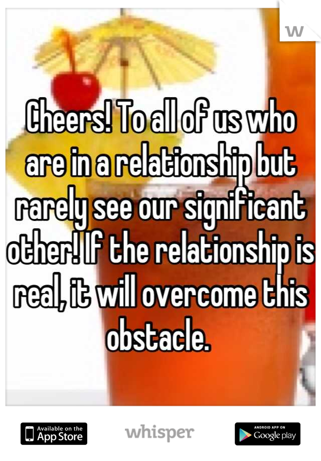 Cheers! To all of us who are in a relationship but rarely see our significant other! If the relationship is real, it will overcome this obstacle.