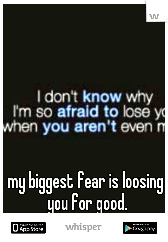 my biggest fear is loosing you for good.