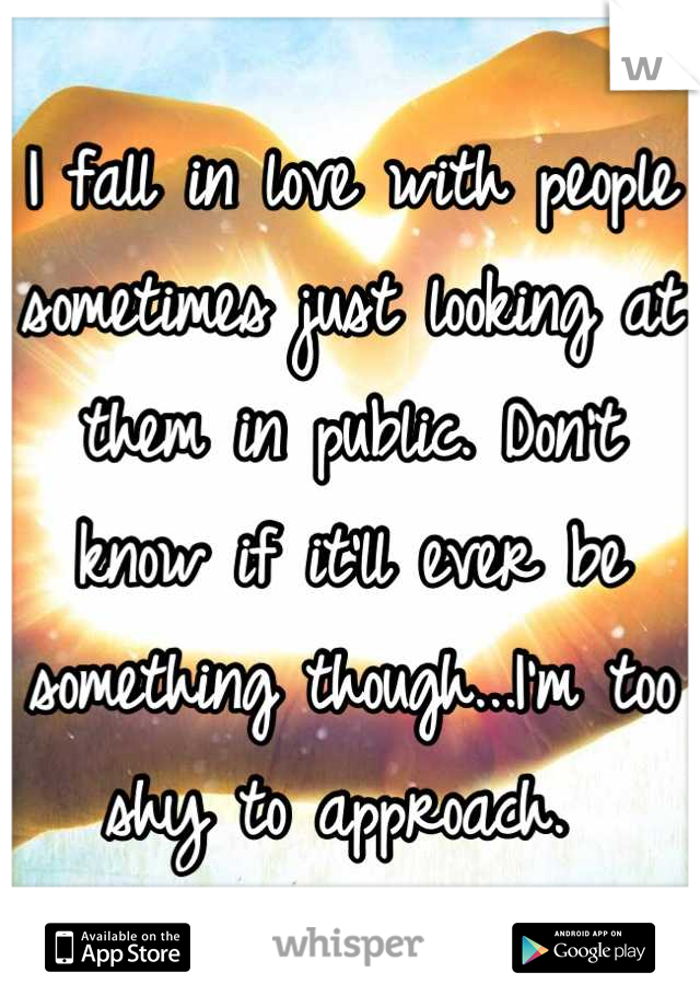 I fall in love with people sometimes just looking at them in public. Don't know if it'll ever be something though...I'm too shy to approach.