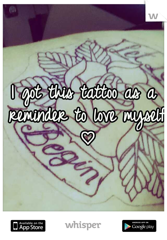 I got this tattoo as a reminder to love myself ♡