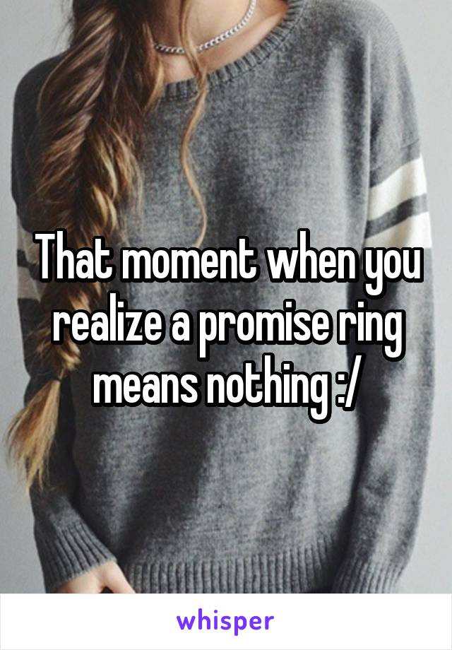 That moment when you realize a promise ring means nothing :/