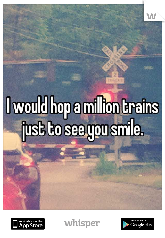I would hop a million trains just to see you smile.
