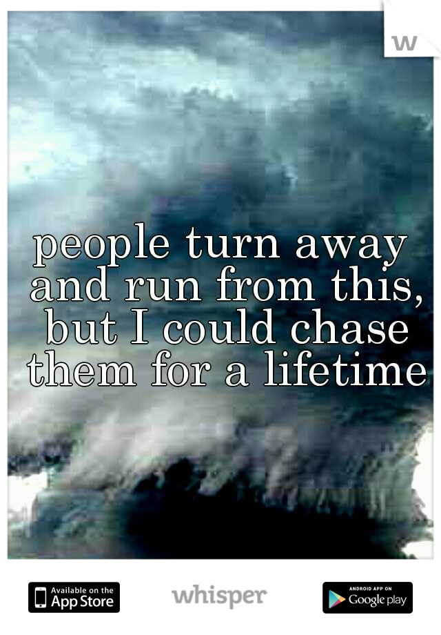 people turn away and run from this, but I could chase them for a lifetime