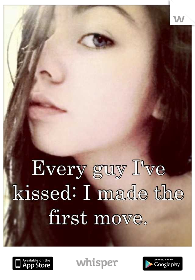 Every guy I've kissed: I made the first move.