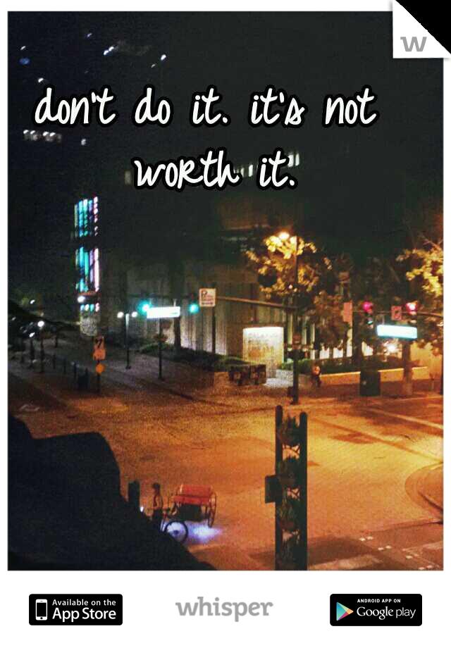 don't do it. it's not worth it.