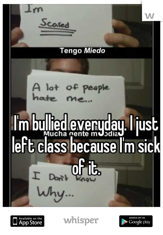 I'm bullied everyday. I just left class because I'm sick of it.