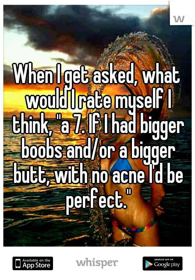 """When I get asked, what would I rate myself I think, """"a 7. If I had bigger boobs and/or a bigger butt, with no acne I'd be perfect."""""""