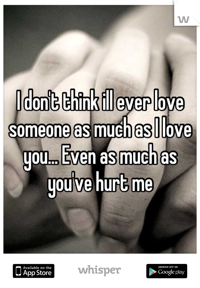 I don't think ill ever love someone as much as I love you... Even as much as you've hurt me
