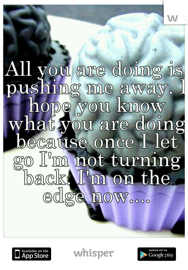 All you are doing is pushing me away. I hope you know what you are doing because once I let go I'm not turning back. I'm on the edge now....