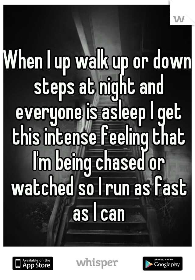 When I up walk up or down steps at night and everyone is asleep I get this intense feeling that I'm being chased or watched so I run as fast as I can