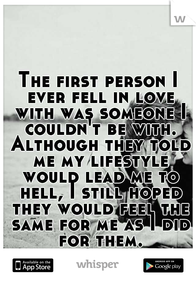 The first person I ever fell in love with was someone I couldn't be with. Although they told me my lifestyle would lead me to hell, I still hoped they would feel the same for me as I did for them.