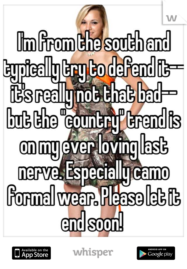 """I'm from the south and typically try to defend it--it's really not that bad--but the """"country"""" trend is on my ever loving last nerve. Especially camo formal wear. Please let it end soon!"""