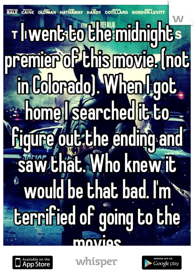I went to the midnight premier of this movie. (not in Colorado). When I got home I searched it to figure out the ending and saw that. Who knew it would be that bad. I'm terrified of going to the movies