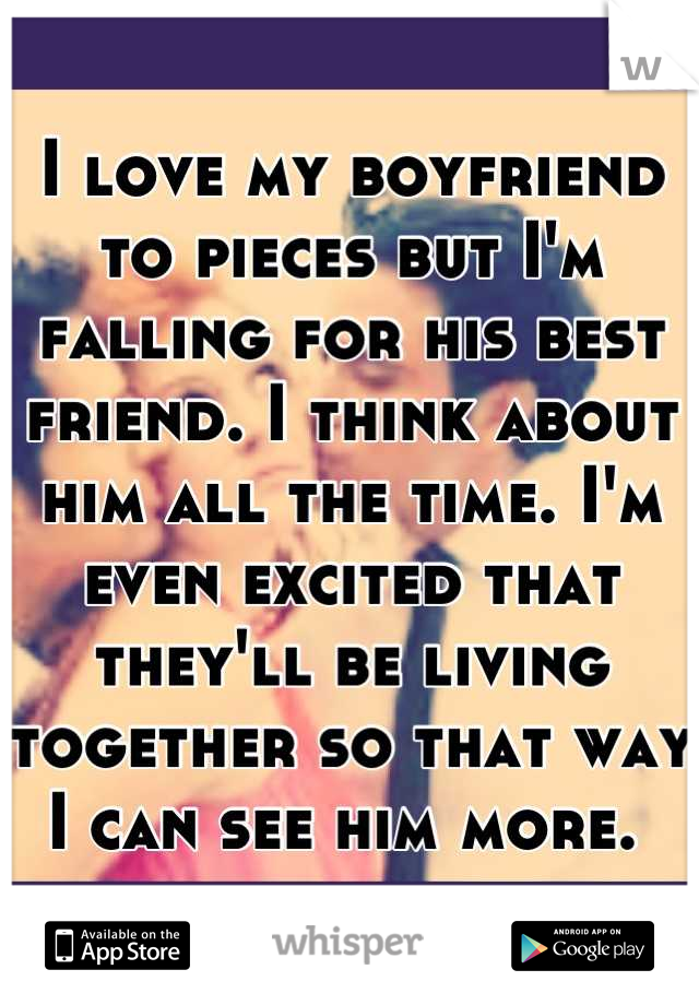 I love my boyfriend to pieces but I'm falling for his best friend. I think about him all the time. I'm even excited that they'll be living together so that way I can see him more.