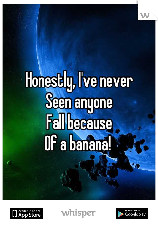 Honestly, I've never  Seen anyone Fall because  Of a banana!