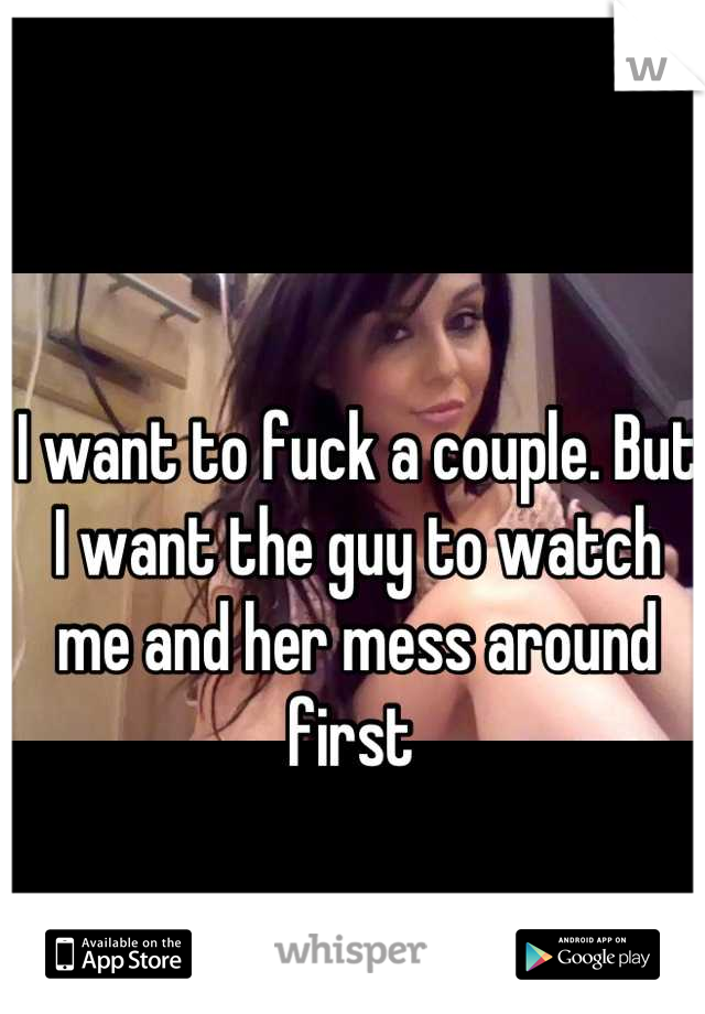 I want to fuck a couple. But I want the guy to watch me and her mess around first