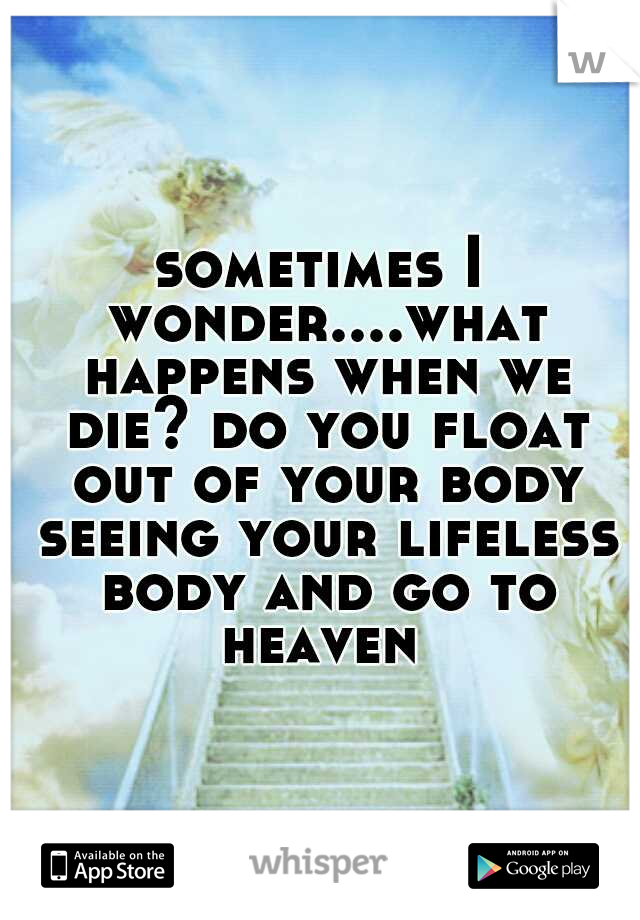 sometimes I wonder....what happens when we die? do you float out of your body seeing your lifeless body and go to heaven