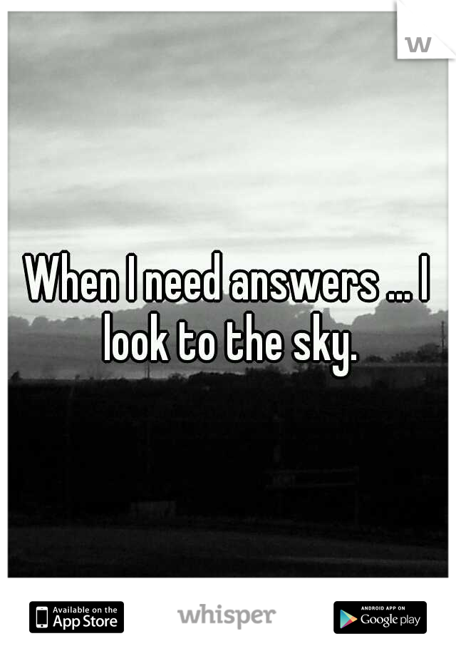 When I need answers ... I look to the sky.