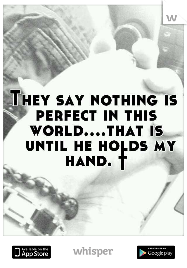 They say nothing is perfect in this world....that is  until he holds my hand. †