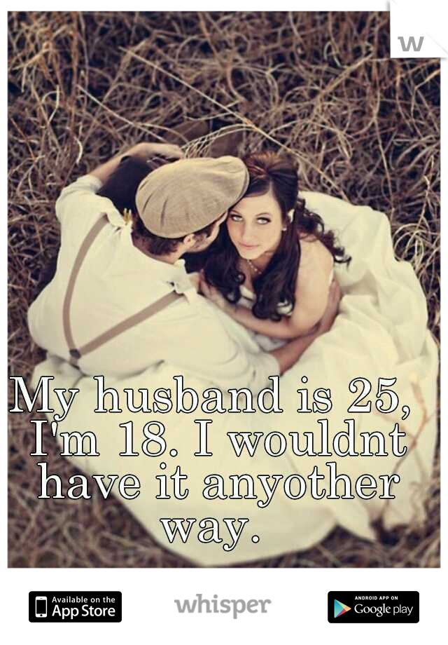 My husband is 25, I'm 18. I wouldnt have it anyother way.