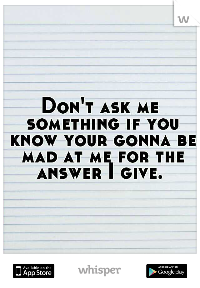 Don't ask me something if you know your gonna be mad at me for the answer I give.