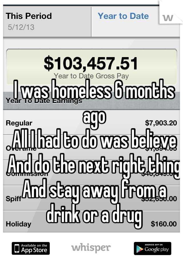 I was homeless 6 months ago All I had to do was believe  And do the next right thing And stay away from a drink or a drug