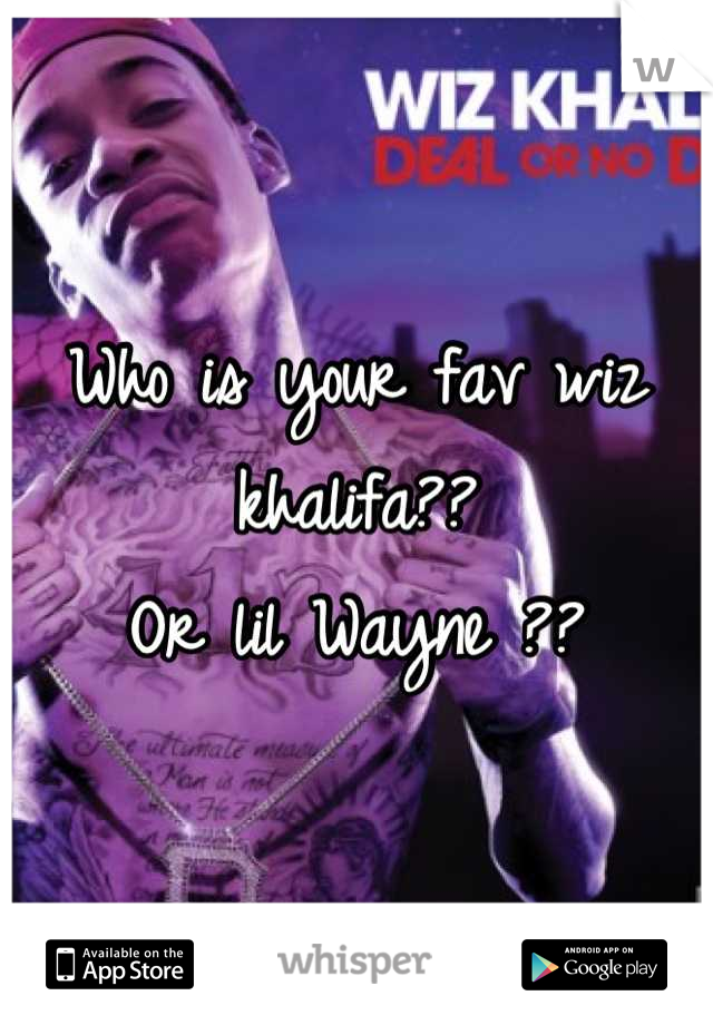 Who is your fav wiz khalifa??                    Or lil Wayne ??