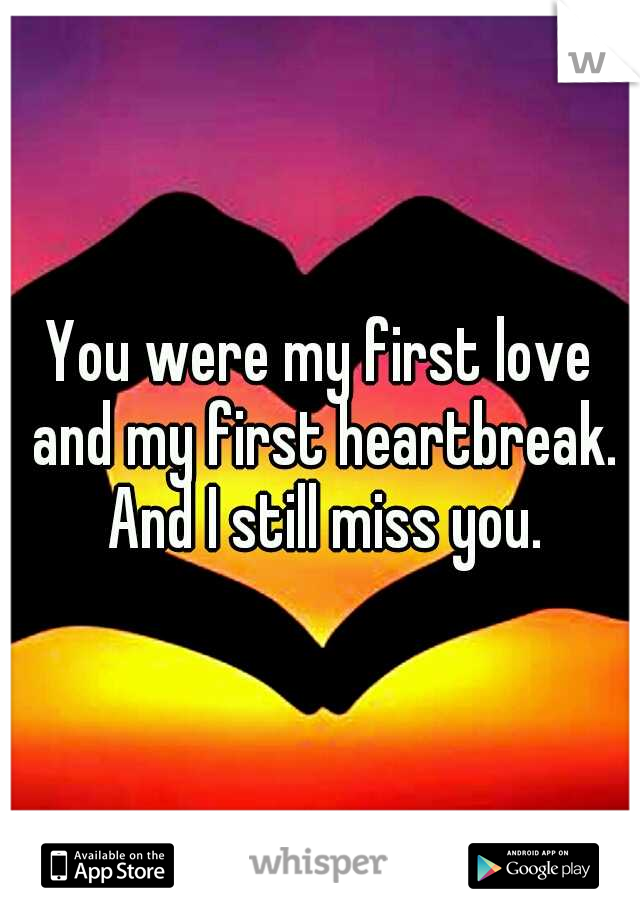 You were my first love and my first heartbreak. And I still miss you.