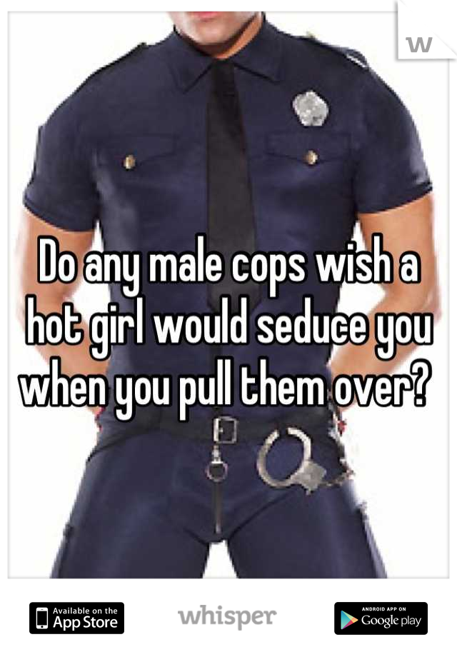 Do any male cops wish a hot girl would seduce you when you pull them over?