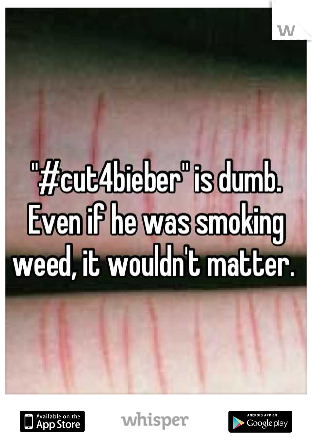 """""""#cut4bieber"""" is dumb. Even if he was smoking weed, it wouldn't matter."""