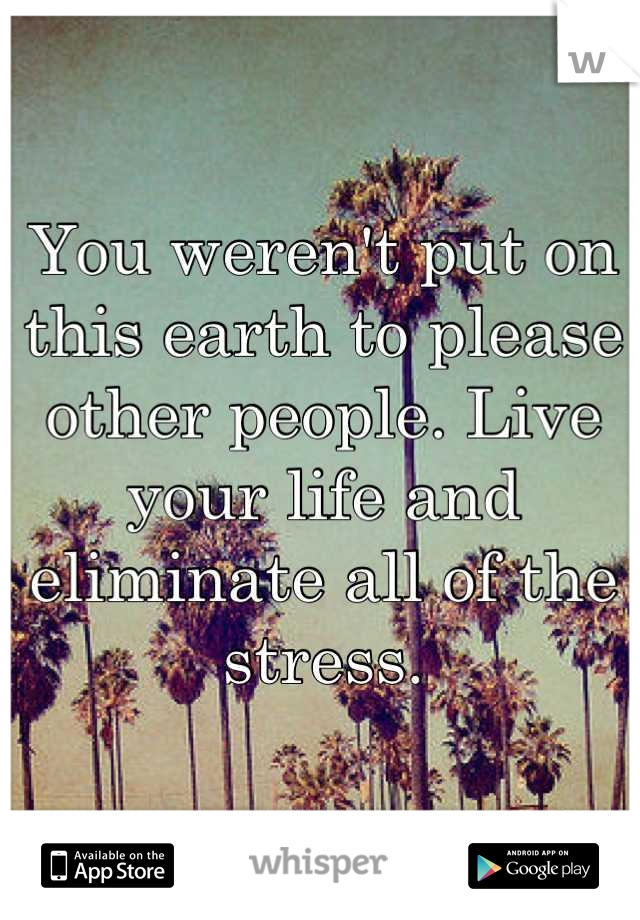 You weren't put on this earth to please other people. Live your life and eliminate all of the stress.