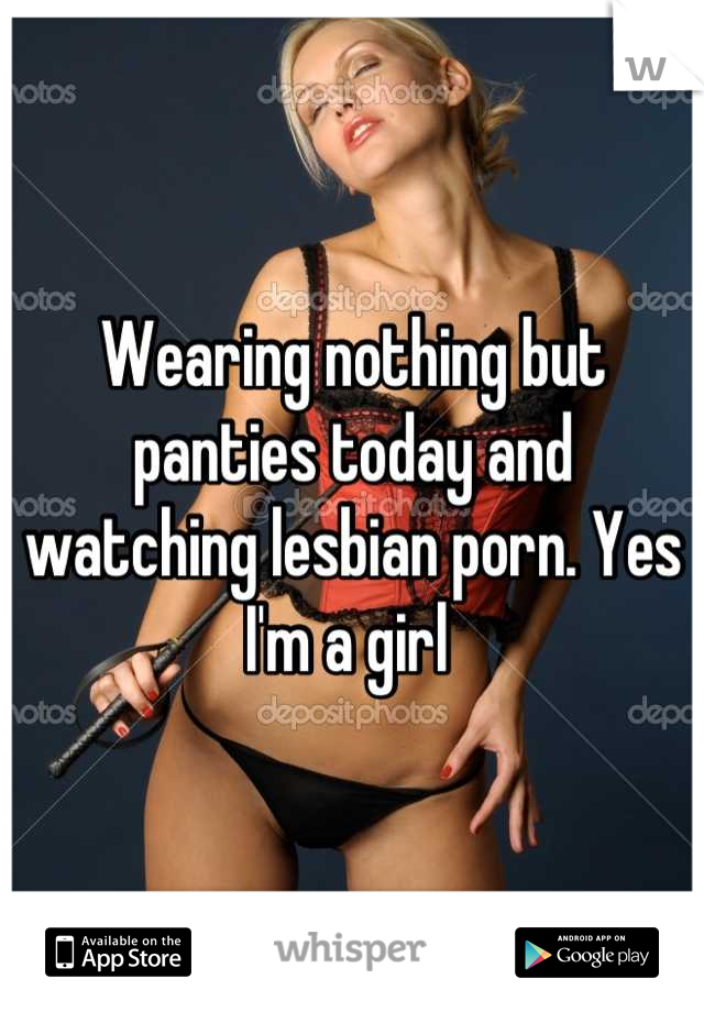 Wearing nothing but panties today and watching lesbian porn. Yes I'm a girl