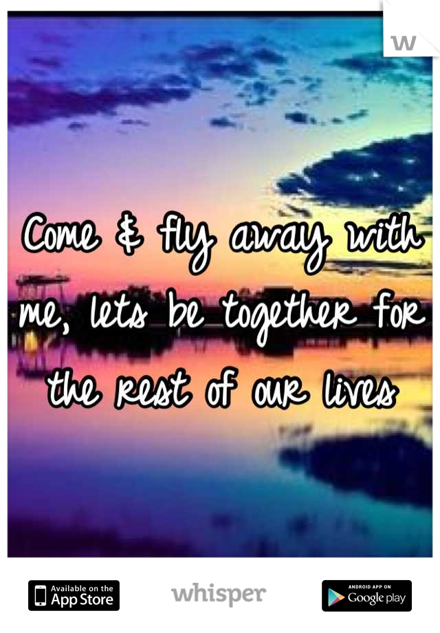 Come & fly away with me, lets be together for the rest of our lives