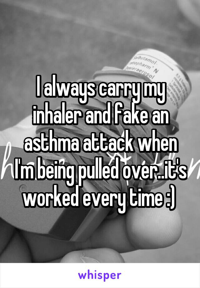 I always carry my inhaler and fake an asthma attack when I'm being pulled over..it's worked every time :)