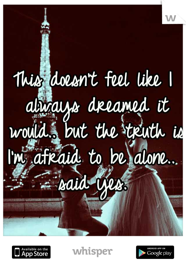 This doesn't feel like I always dreamed it would.. but the truth is I'm afraid to be alone.. I said yes.