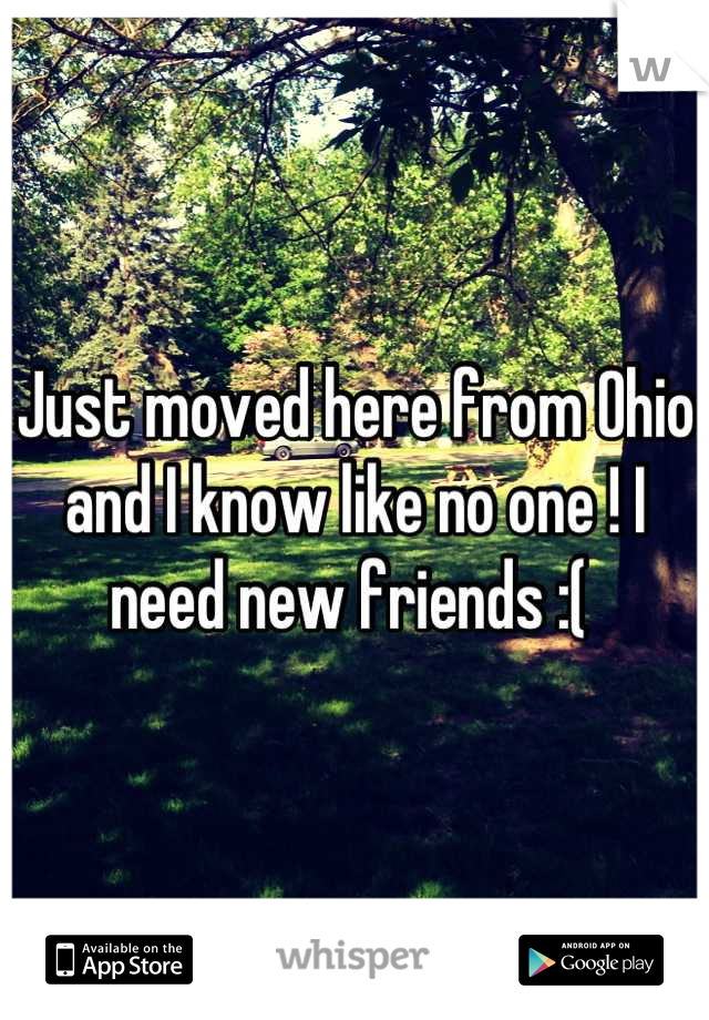 Just moved here from Ohio and I know like no one ! I need new friends :(